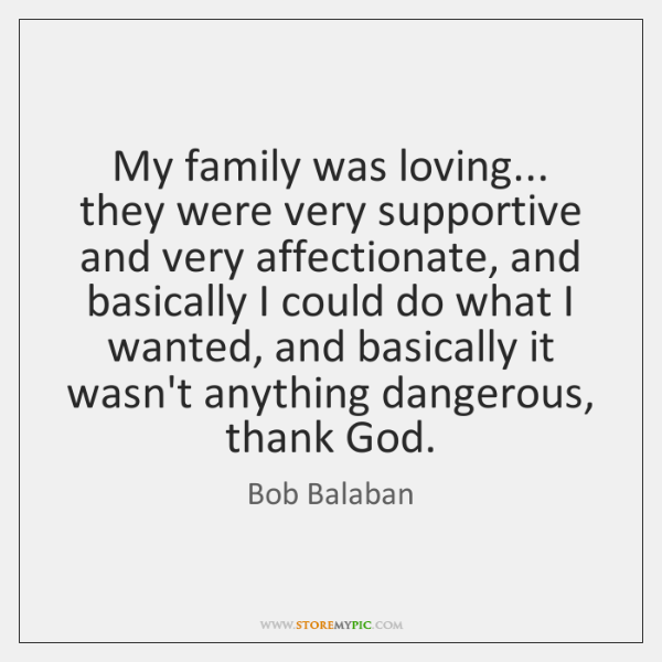 My family was loving... they were very supportive and very affectionate, and ...