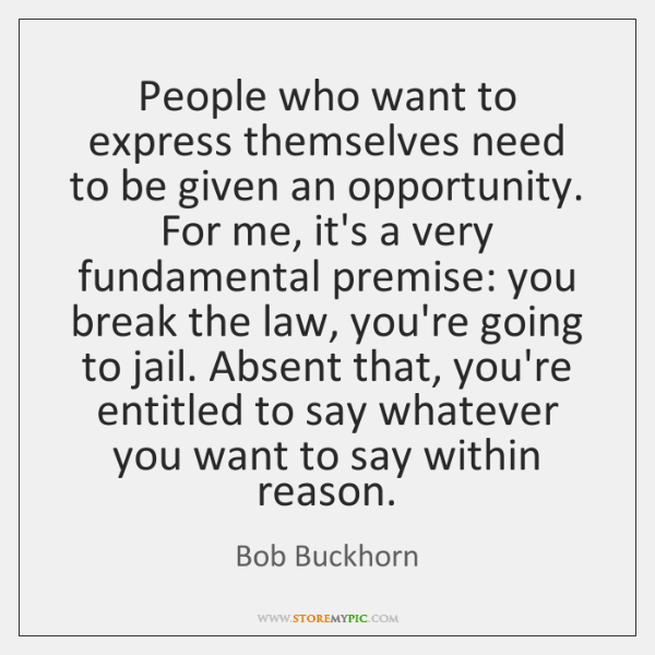 People who want to express themselves need to be given an opportunity. ...