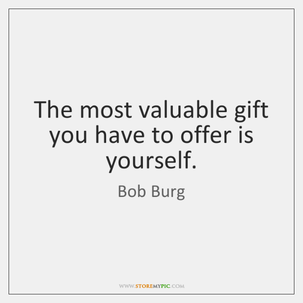 The most valuable gift you have to offer is yourself.