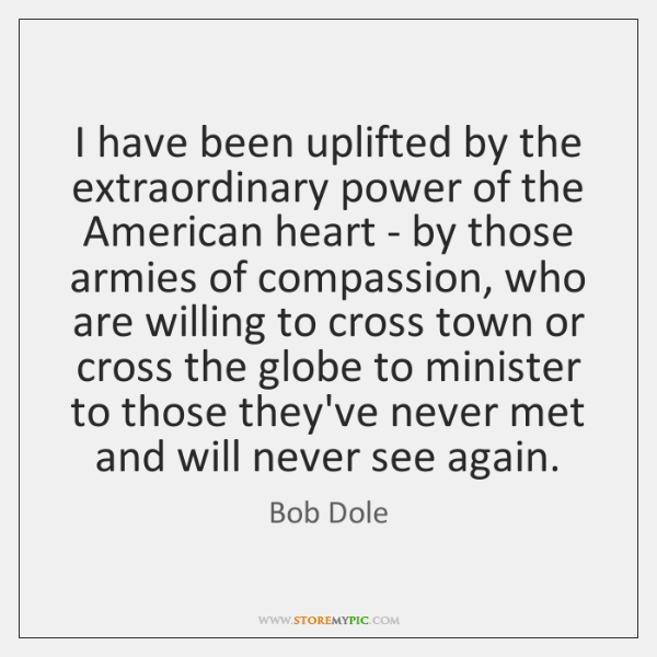 I have been uplifted by the extraordinary power of the American heart ...