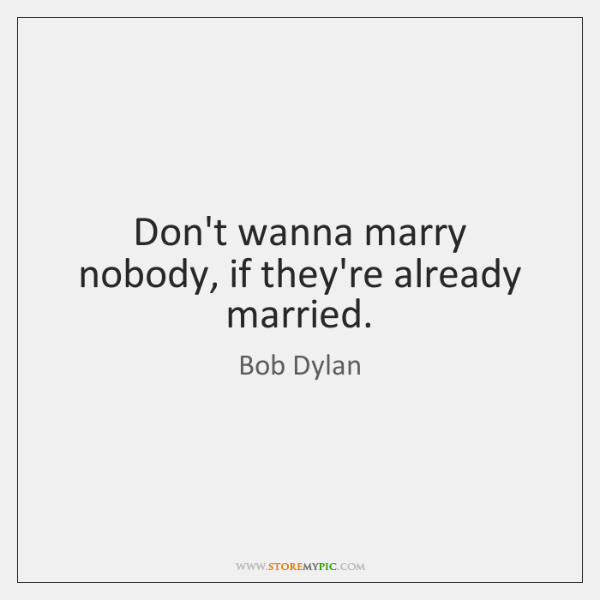 Don't wanna marry nobody, if they're already married.