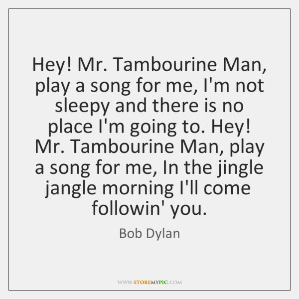 Hey! Mr. Tambourine Man, play a song for me, I'm not sleepy ...