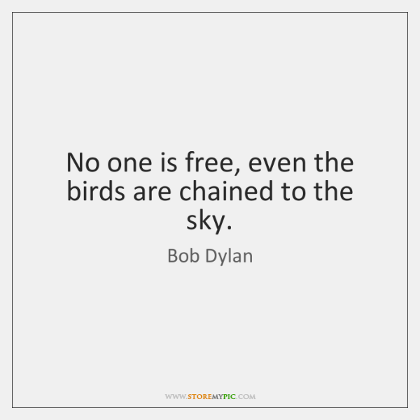 No one is free, even the birds are chained to the sky.