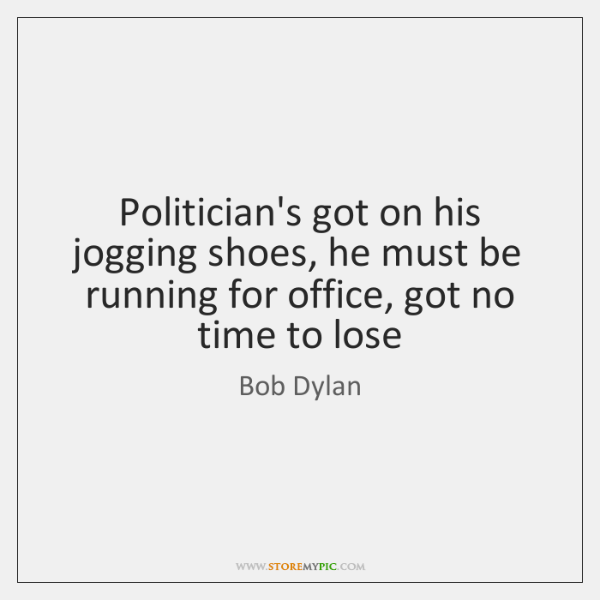 Politician's got on his jogging shoes, he must be running for office, ...