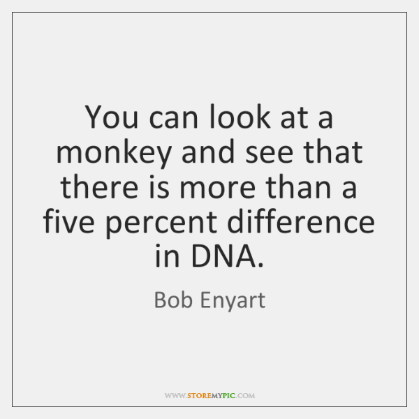 You can look at a monkey and see that there is more ...