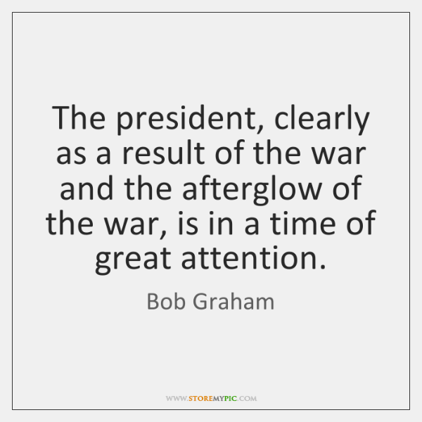 The president, clearly as a result of the war and the afterglow ...