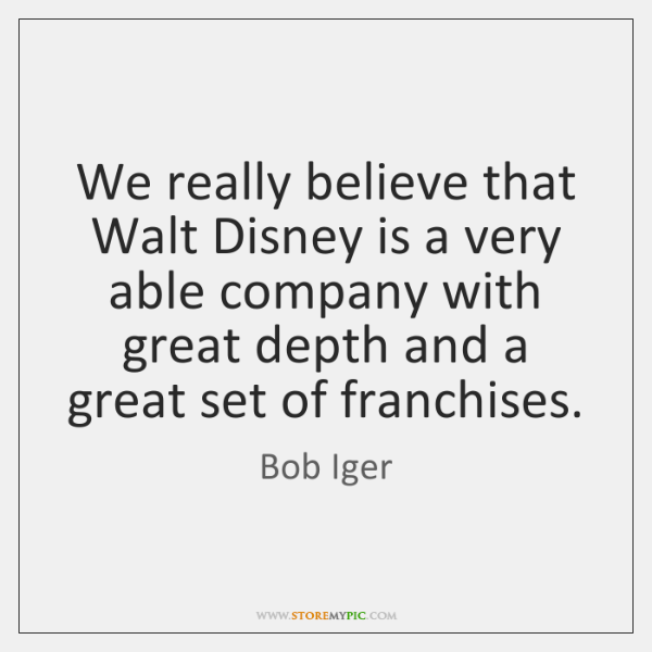 We really believe that Walt Disney is a very able company with ...
