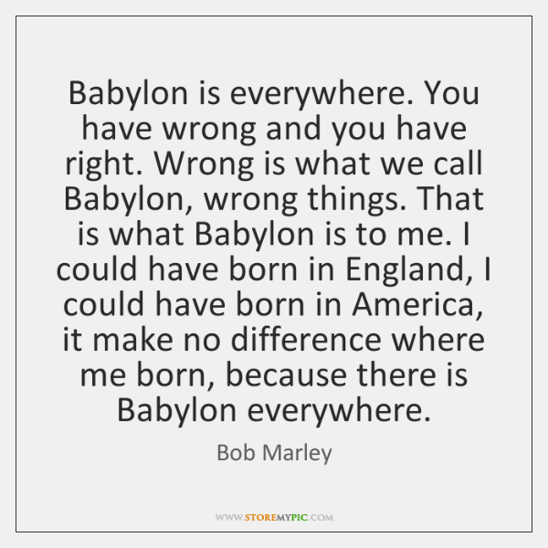 Babylon is everywhere. You have wrong and you have right. Wrong is ...