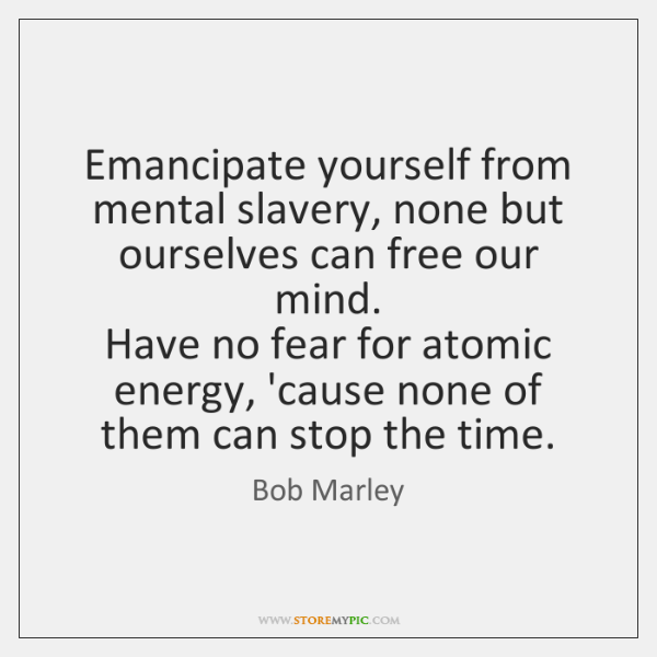Emancipate yourself from mental slavery, none but ourselves can free our mind.   ...