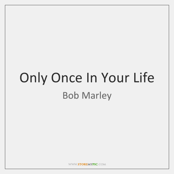 Only Once In Your Life