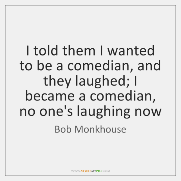 I told them I wanted to be a comedian, and they laughed; ...