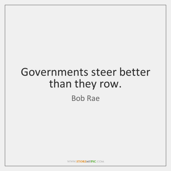 Governments steer better than they row.