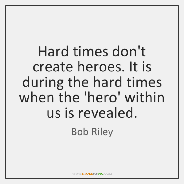 Hard times don't create heroes. It is during the hard times when ...