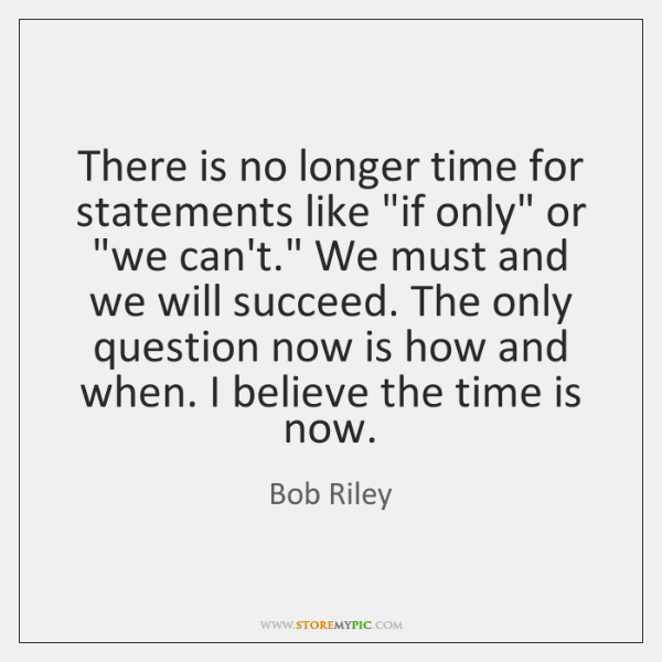 "There is no longer time for statements like ""if only"" or ""we ..."