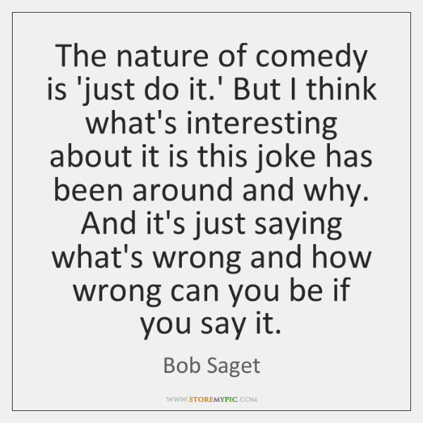 The nature of comedy is 'just do it.' But I think ...