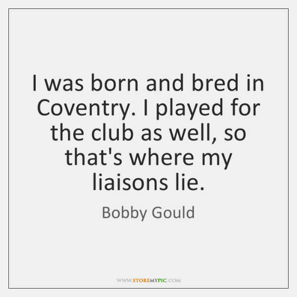 I was born and bred in Coventry. I played for the club ...