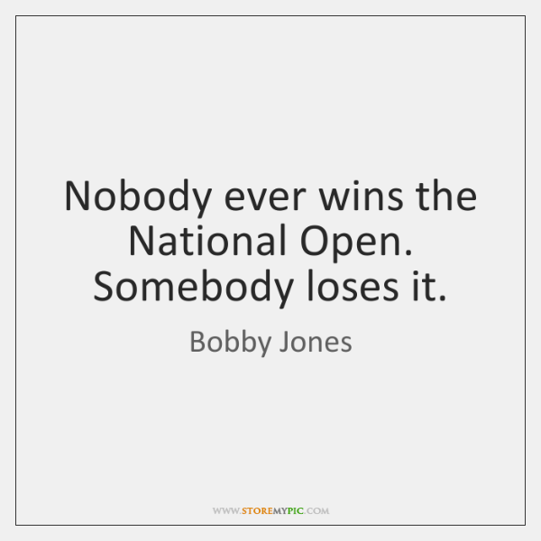 Nobody ever wins the National Open. Somebody loses it.
