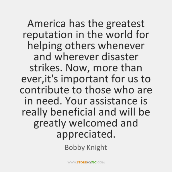 America has the greatest reputation in the world for helping others whenever ...