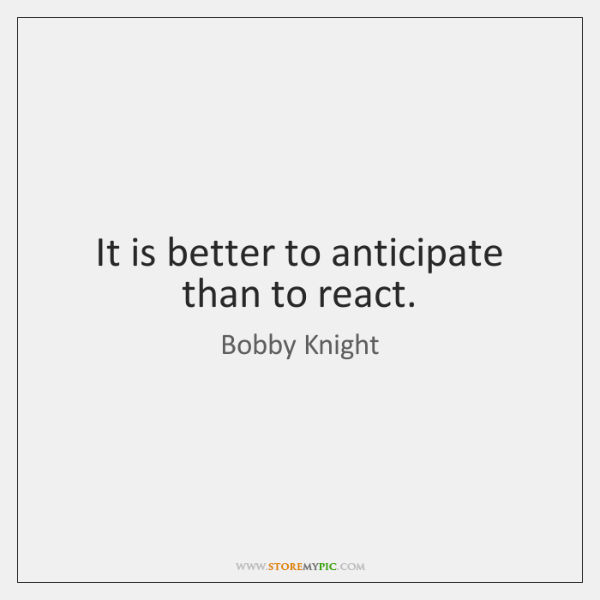 It is better to anticipate than to react.