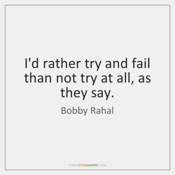 I'd rather try and fail than not try at all, as they ...