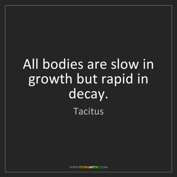 Tacitus: All bodies are slow in growth but rapid in decay.