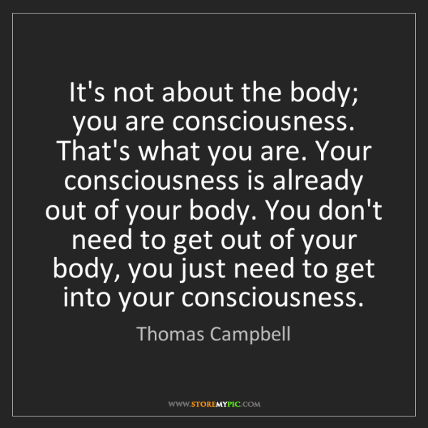 Thomas Campbell: It's not about the body; you are consciousness. That's...