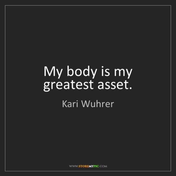 Kari Wuhrer: My body is my greatest asset.
