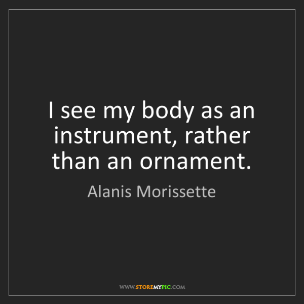 Alanis Morissette: I see my body as an instrument, rather than an ornament.