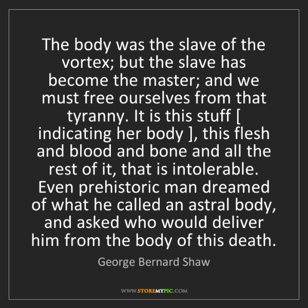 George Bernard Shaw: The body was the slave of the vortex; but the slave has...