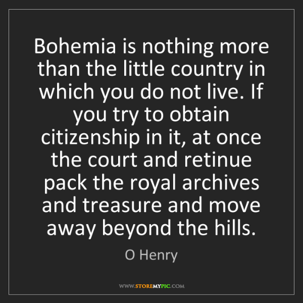 O Henry: Bohemia is nothing more than the little country in which...