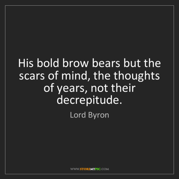 Lord Byron: His bold brow bears but the scars of mind, the thoughts...
