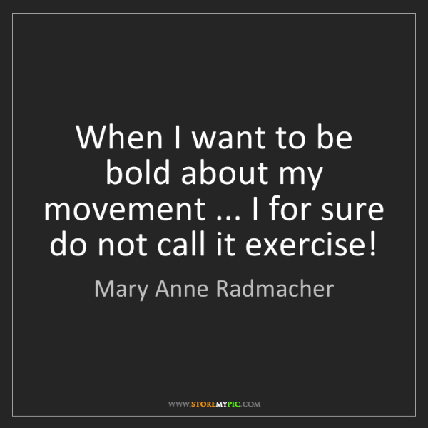 Mary Anne Radmacher: When I want to be bold about my movement ... I for sure...
