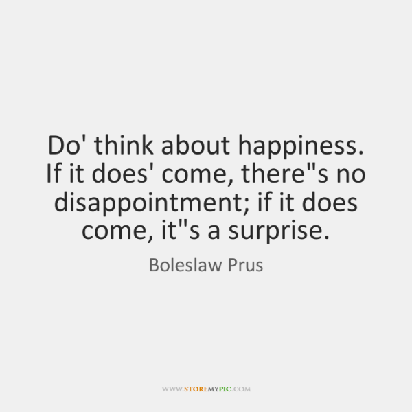 Do' think about happiness. If it does' come, there's no disappointment; if ...