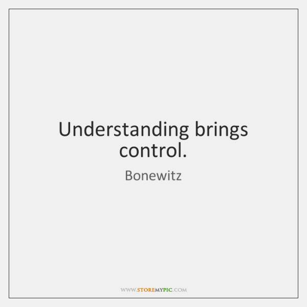 Understanding brings control.