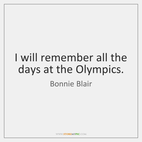 I will remember all the days at the Olympics.