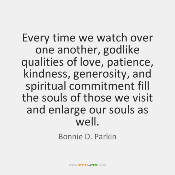 Every time we watch over one another, godlike qualities of love, patience, ...