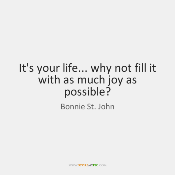 It's your life... why not fill it with as much joy as ...