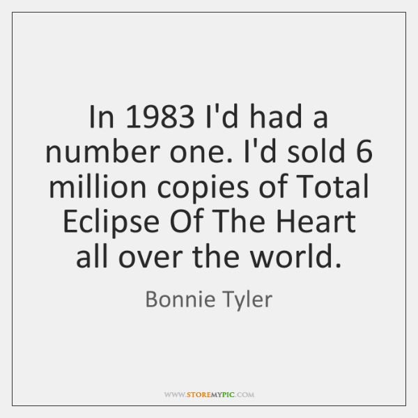 In 1983 I'd had a number one. I'd sold 6 million copies of Total ...