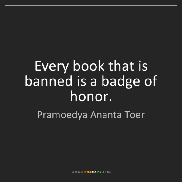 Pramoedya Ananta Toer: Every book that is banned is a badge of honor.