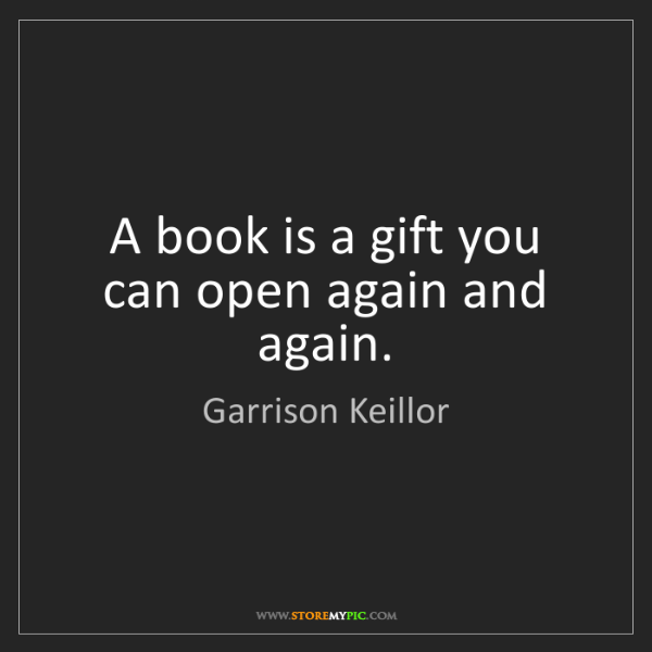 Garrison Keillor: A book is a gift you can open again and again.