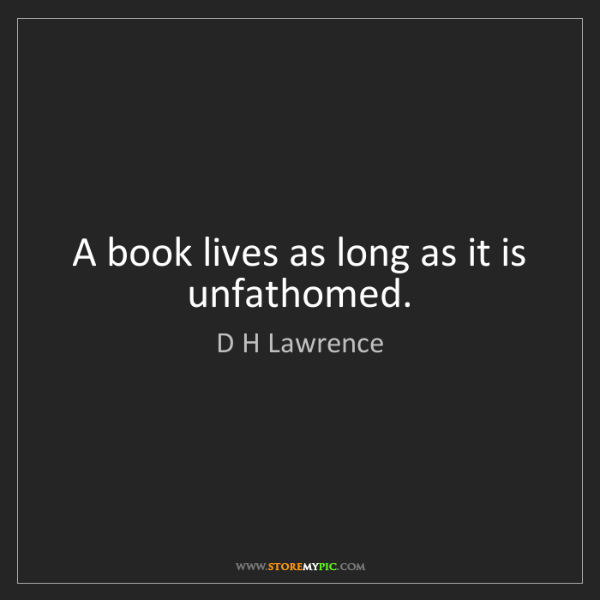 D H Lawrence: A book lives as long as it is unfathomed.