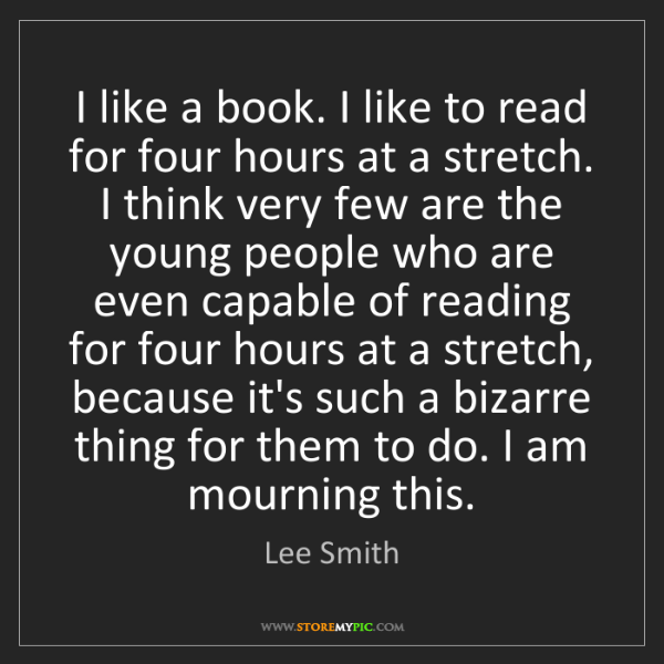Lee Smith: I like a book. I like to read for four hours at a stretch....