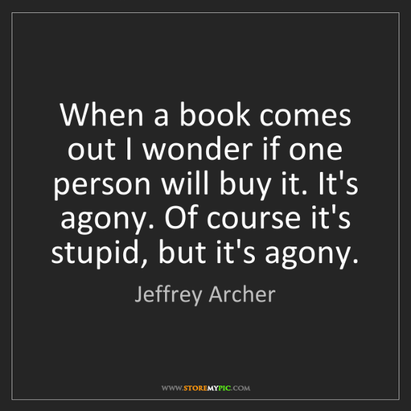 Jeffrey Archer: When a book comes out I wonder if one person will buy...