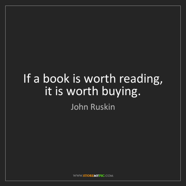 John Ruskin: If a book is worth reading, it is worth buying.