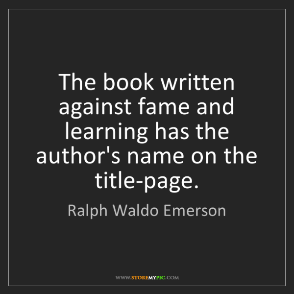 Ralph Waldo Emerson: The book written against fame and learning has the author's...