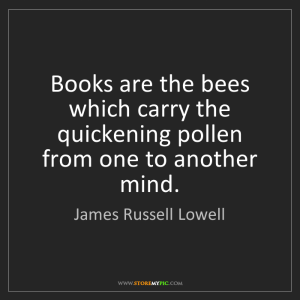 James Russell Lowell: Books are the bees which carry the quickening pollen...