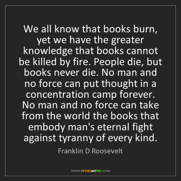 Franklin D Roosevelt: We all know that books burn, yet we have the greater...