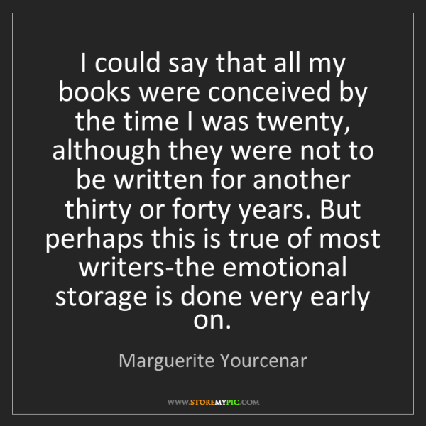 Marguerite Yourcenar: I could say that all my books were conceived by the time...