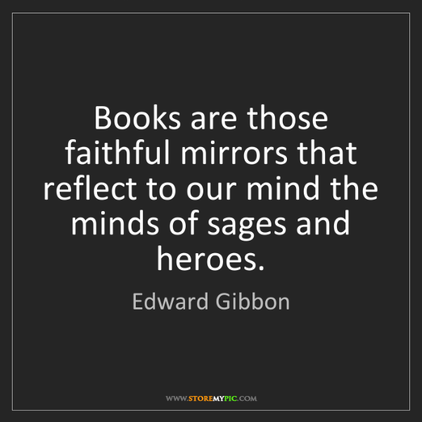 Edward Gibbon: Books are those faithful mirrors that reflect to our...
