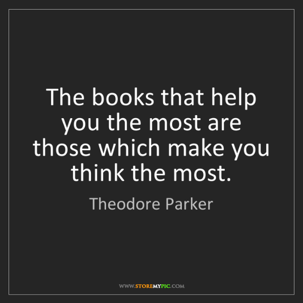 Theodore Parker: The books that help you the most are those which make...